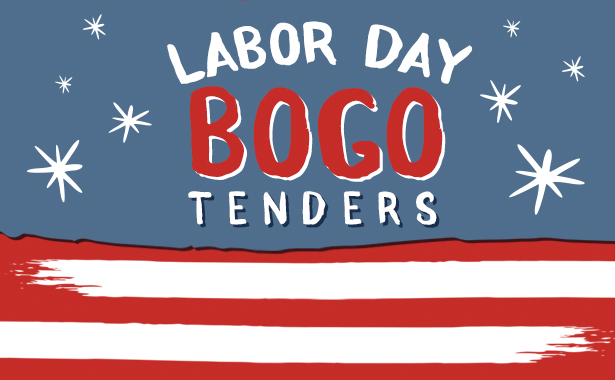Labor Day BOGO Tenders. September 4-7, 2020. Buy 25 Tenders, Get 25 Tenders Free
