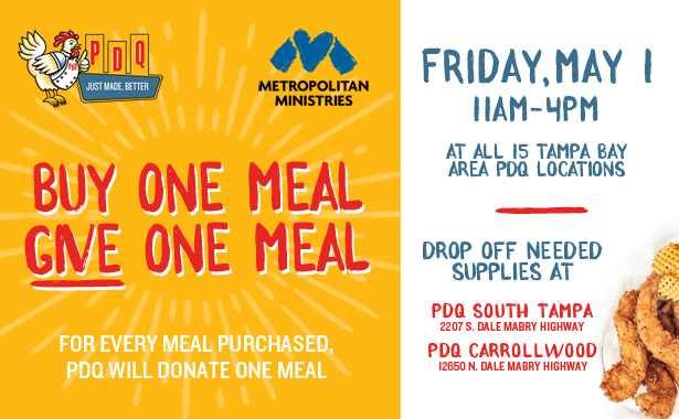 Friday, May 1. 11:00 am until 4:00 pm, PDQ will donate one meal for every meal purchased. PDQ's 15 Tampa Bay area locations. Donations at Carrollwood (12650 N. Dale Mabry Highway) and South Tampa (2207 S. Dale Mabry Highway)