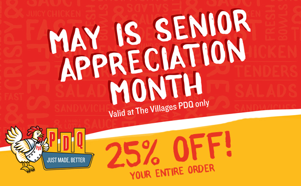 May is Senior Appreciation Month. Valid at The Villages PDQ only. 25 percent off your entire check from 2-4 pm daily.