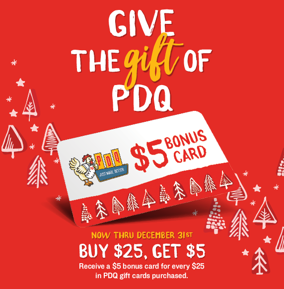 Give the Gift of PDQ. Now through December 31, 2019. Buy 25 and receive five, For every 25 dollars in PDQ gift cards purchased, receive a five dollar bonus card, which is valid through January 31, 2020